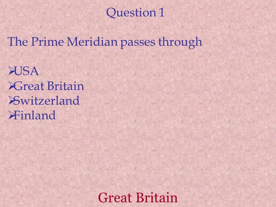 Question 1 The Prime Meridian passes through  USA  Great Britain  Switzerland  Finland Great Britain