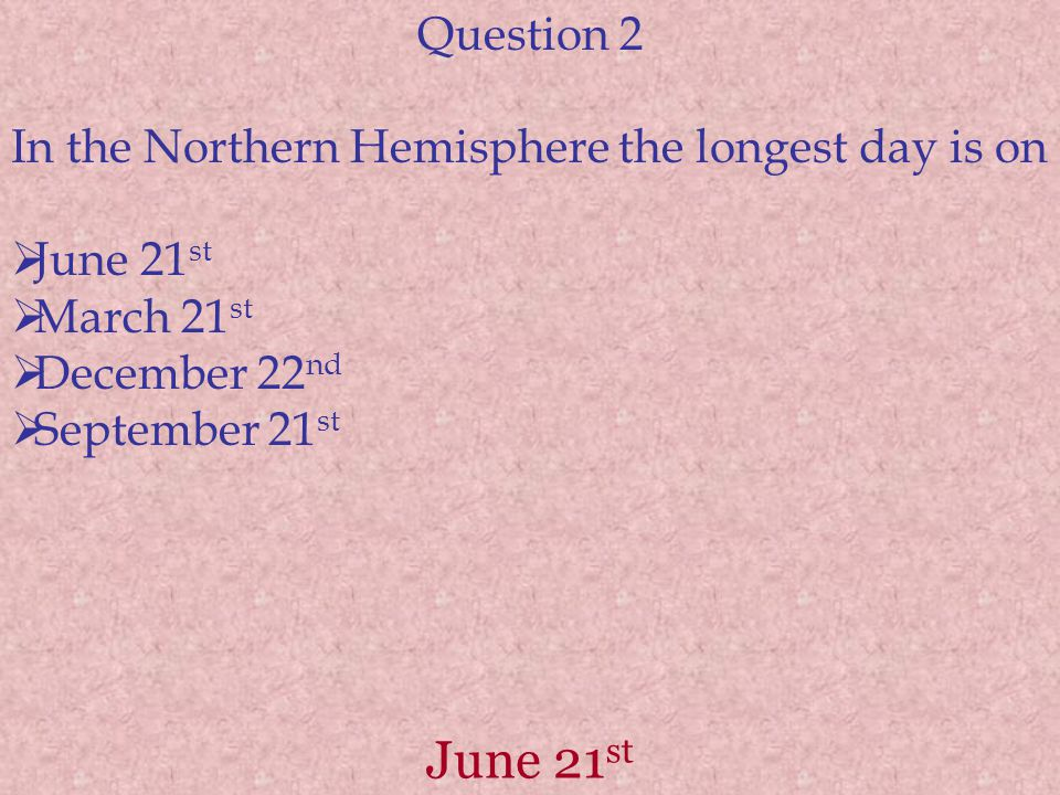 June 21 st Question 2 In the Northern Hemisphere the longest day is on  June 21 st  March 21 st  December 22 nd  September 21 st