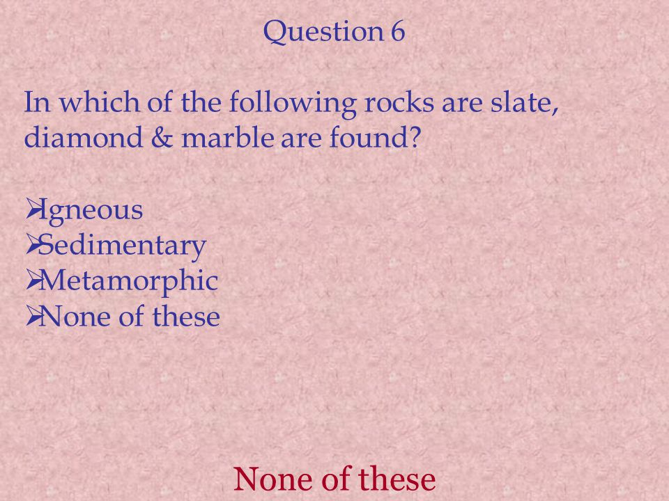 None of these Question 6 In which of the following rocks are slate, diamond & marble are found.