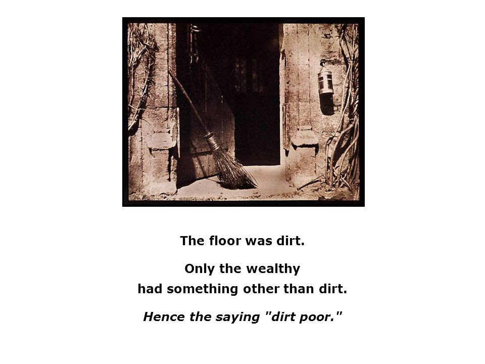 The floor was dirt. Only the wealthy had something other than dirt. Hence the saying dirt poor.