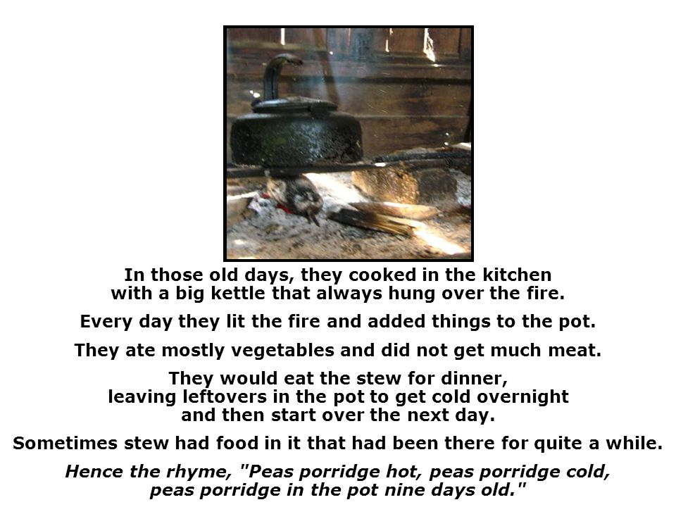 In those old days, they cooked in the kitchen with a big kettle that always hung over the fire.