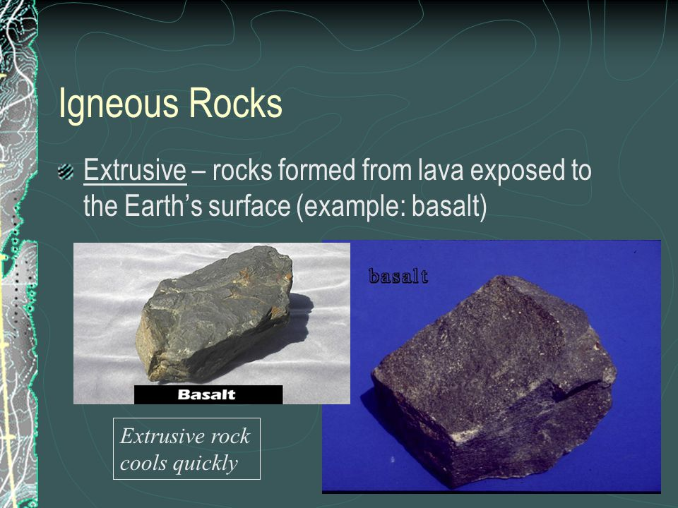 Igneous Rocks Extrusive – rocks formed from lava exposed to the Earth's surface (example: basalt) Extrusive rock cools quickly