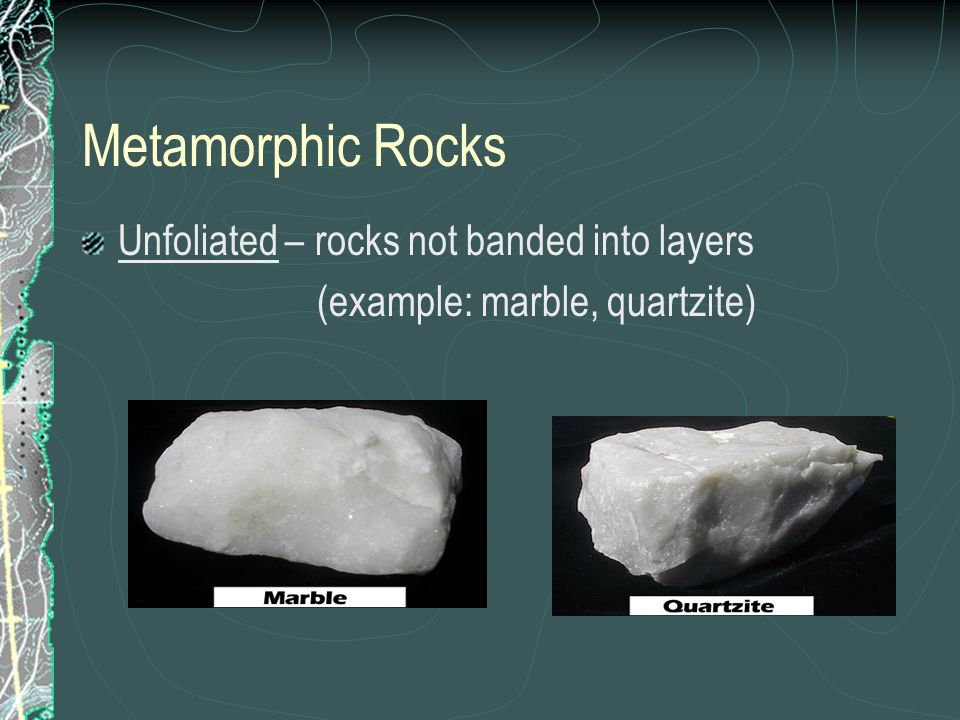 Unfoliated – rocks not banded into layers (example: marble, quartzite) Metamorphic Rocks