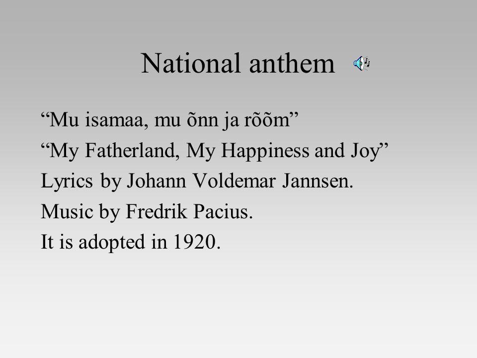 National anthem Mu isamaa, mu õnn ja rõõm My Fatherland, My Happiness and Joy Lyrics by Johann Voldemar Jannsen.