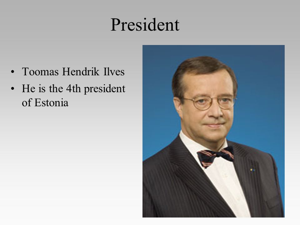 President Toomas Hendrik Ilves He is the 4th president of Estonia