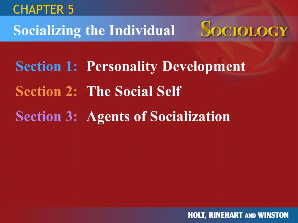 CHAPTER 5 Section 1:Personality Development Section 2:The Social Self Section 3:Agents of Socialization Socializing the Individual