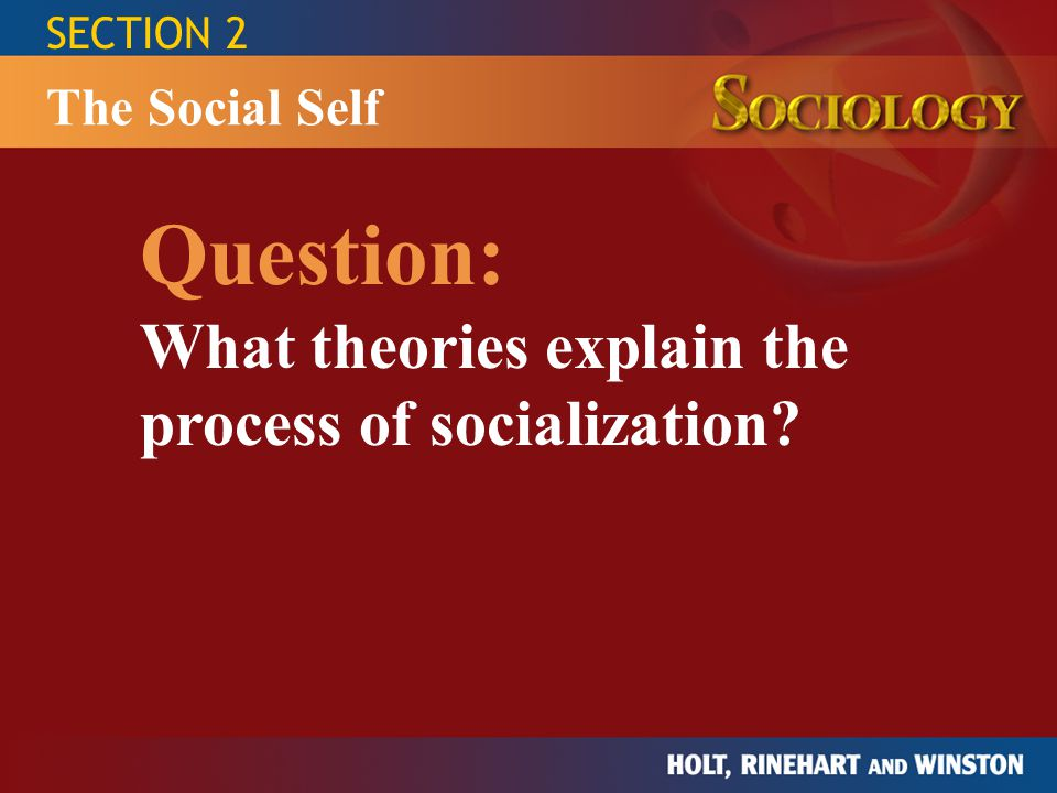 SECTION 2 Question: What theories explain the process of socialization? The Social Self