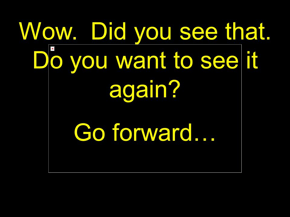 16 Wow. Did you see that. Do you want to see it again? Go forward…