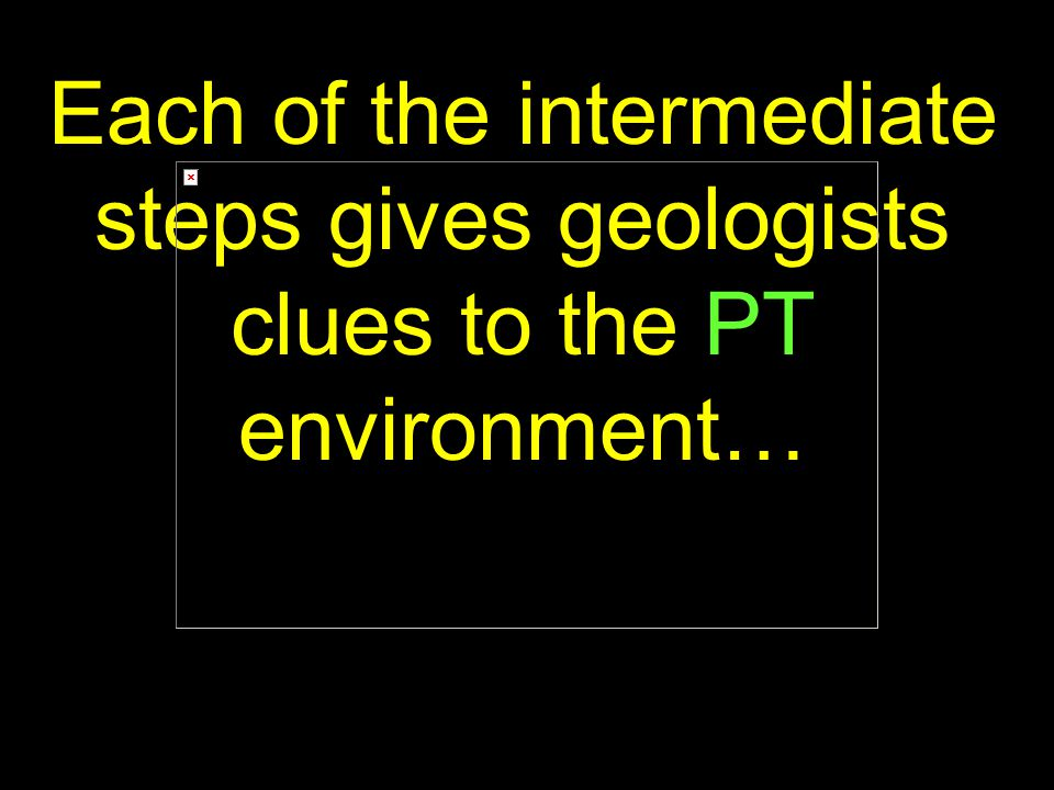 51 Each of the intermediate steps gives geologists clues to the PT environment…