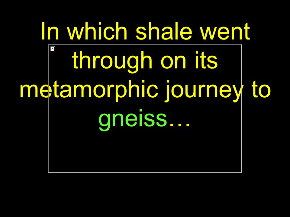 52 In which shale went through on its metamorphic journey to gneiss…