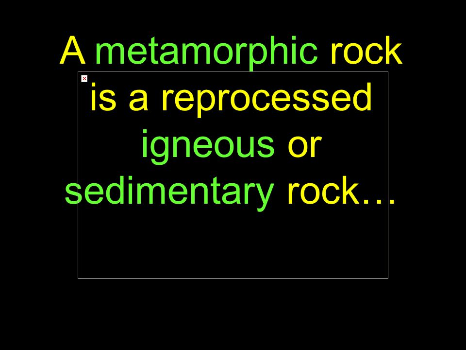6 A metamorphic rock is a reprocessed igneous or sedimentary rock…