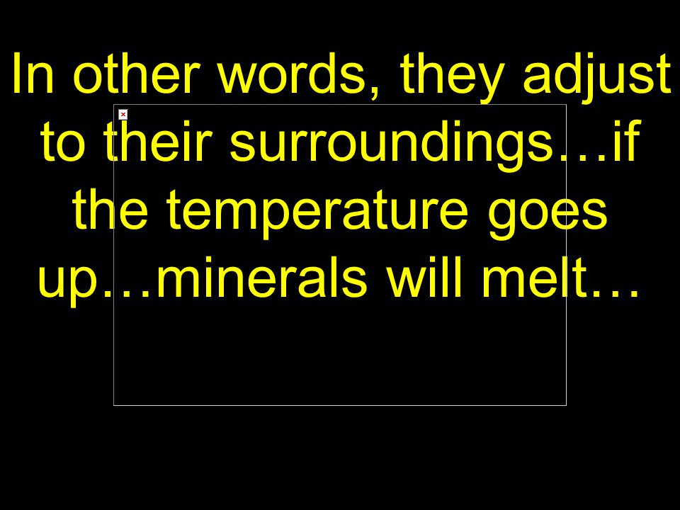 64 In other words, they adjust to their surroundings…if the temperature goes up…minerals will melt…