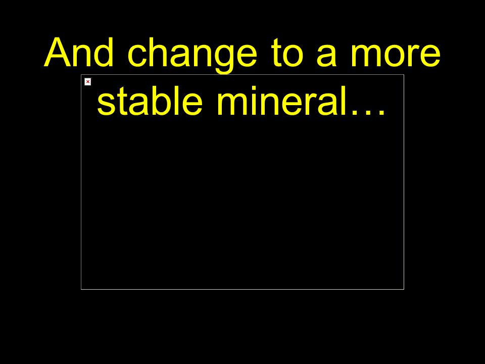 65 And change to a more stable mineral…