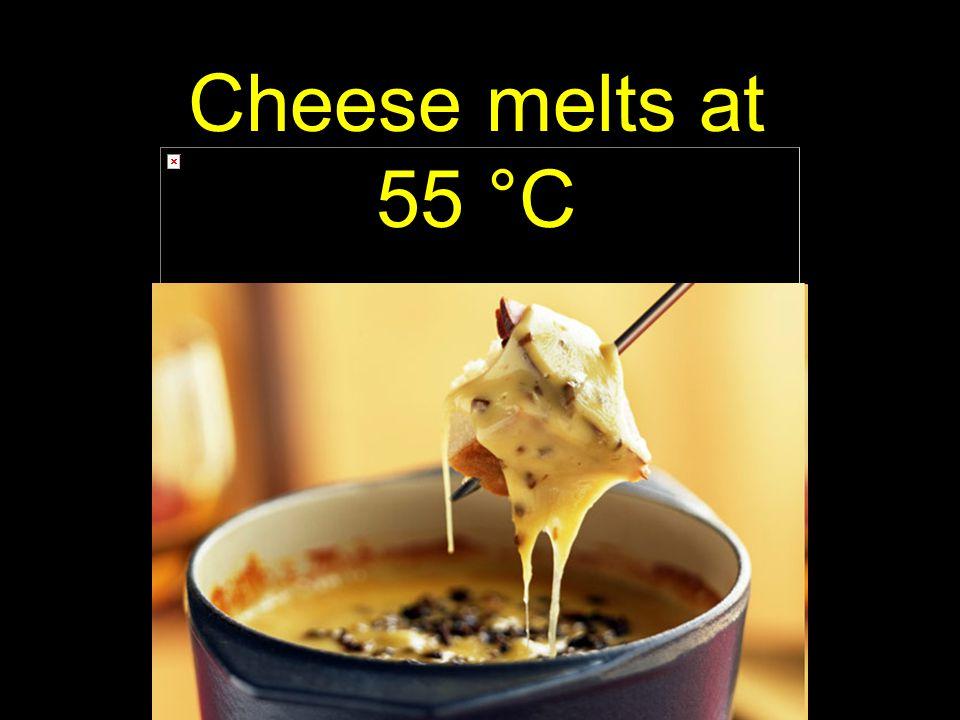 69 Cheese melts at 55 °C