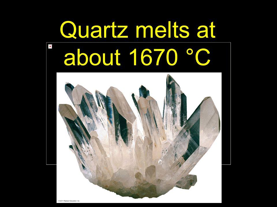 70 Quartz melts at about 1670 °C