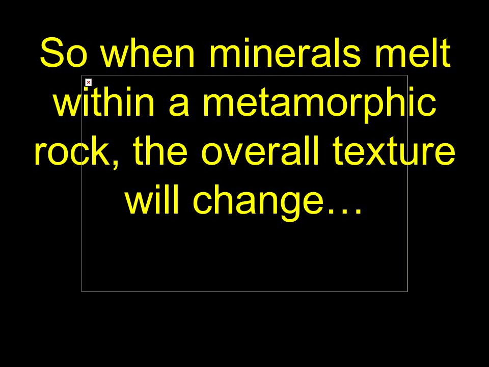 72 So when minerals melt within a metamorphic rock, the overall texture will change…