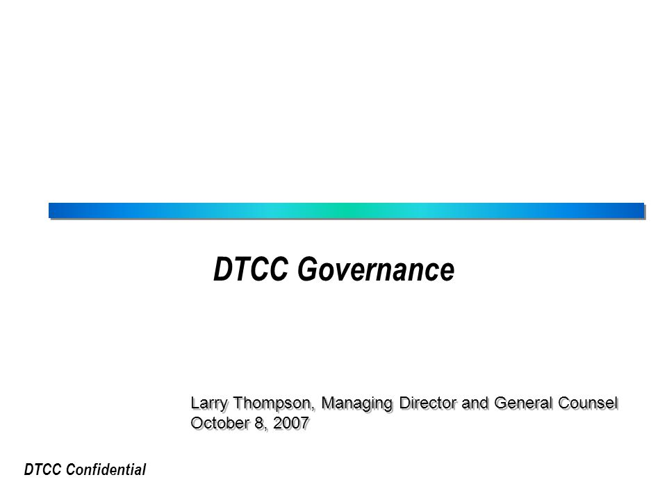 DTCC Confidential DTCC Governance Larry Thompson, Managing Director and General Counsel October 8, 2007 Larry Thompson, Managing Director and General Counsel October 8, 2007