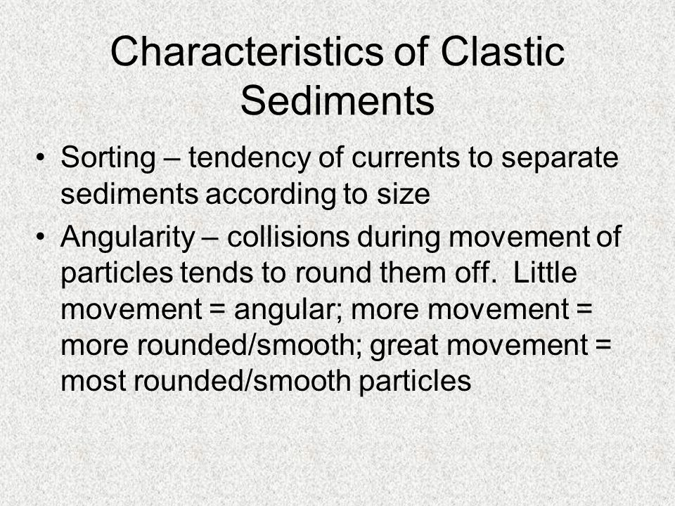 Characteristics of Clastic Sediments Sorting – tendency of currents to separate sediments according to size Angularity – collisions during movement of