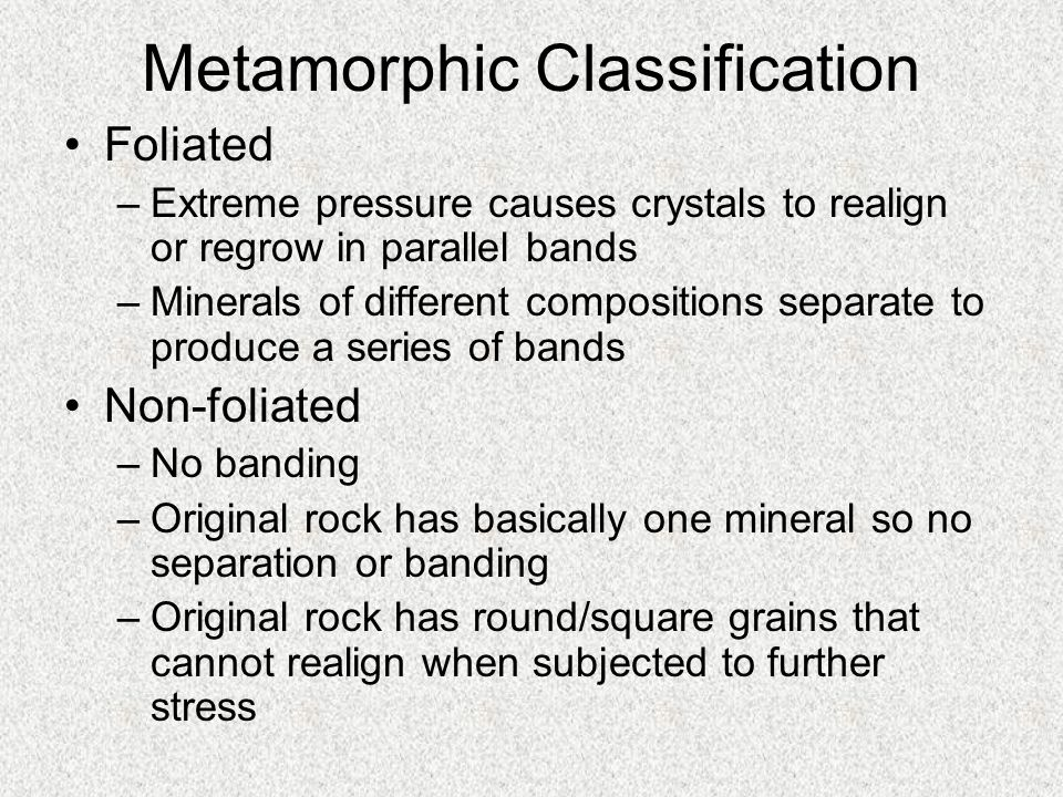 Metamorphic Classification Foliated –Extreme pressure causes crystals to realign or regrow in parallel bands –Minerals of different compositions separ