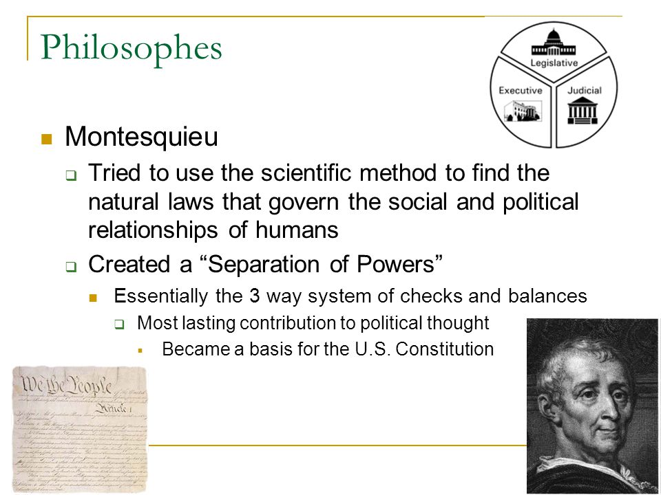 Philosophes Montesquieu  Tried to use the scientific method to find the natural laws that govern the social and political relationships of humans  Created a Separation of Powers Essentially the 3 way system of checks and balances  Most lasting contribution to political thought  Became a basis for the U.S.