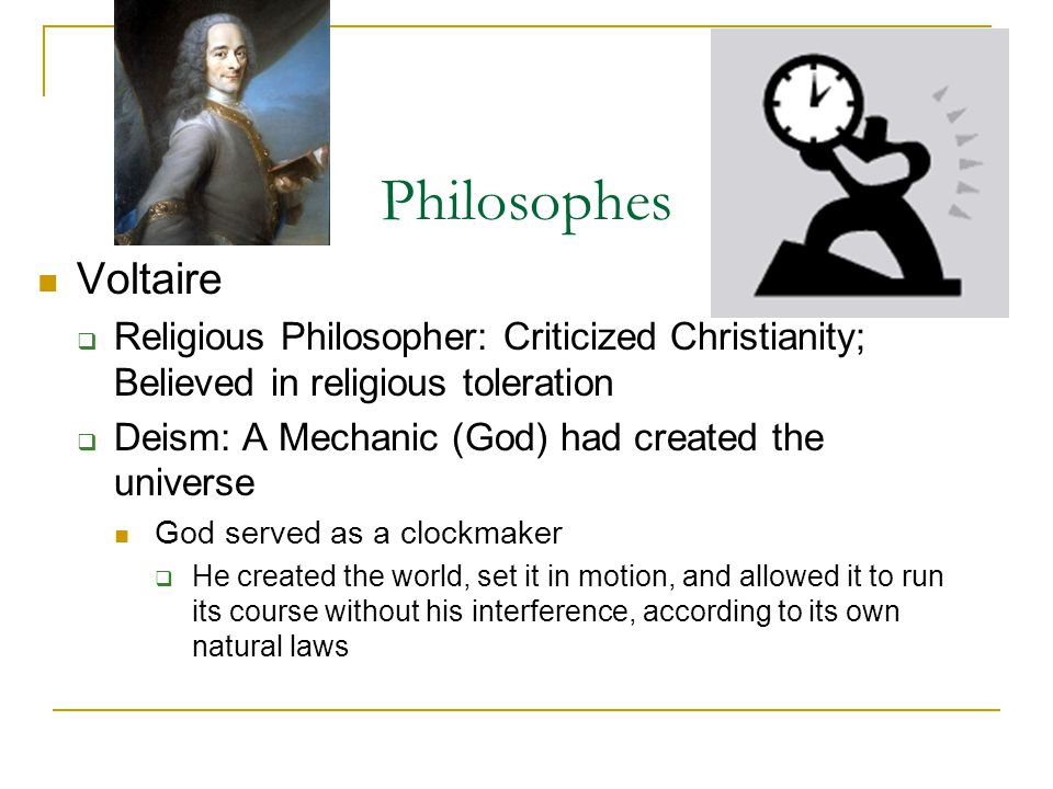 Philosophes Voltaire  Religious Philosopher: Criticized Christianity; Believed in religious toleration  Deism: A Mechanic (God) had created the universe God served as a clockmaker  He created the world, set it in motion, and allowed it to run its course without his interference, according to its own natural laws