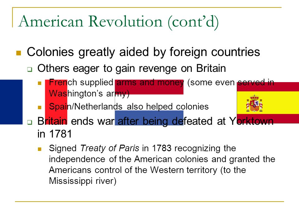 American Revolution (cont'd) Colonies greatly aided by foreign countries  Others eager to gain revenge on Britain French supplied arms and money (some even served in Washington's army) Spain/Netherlands also helped colonies  Britain ends war after being defeated at Yorktown in 1781 Signed Treaty of Paris in 1783 recognizing the independence of the American colonies and granted the Americans control of the Western territory (to the Mississippi river)