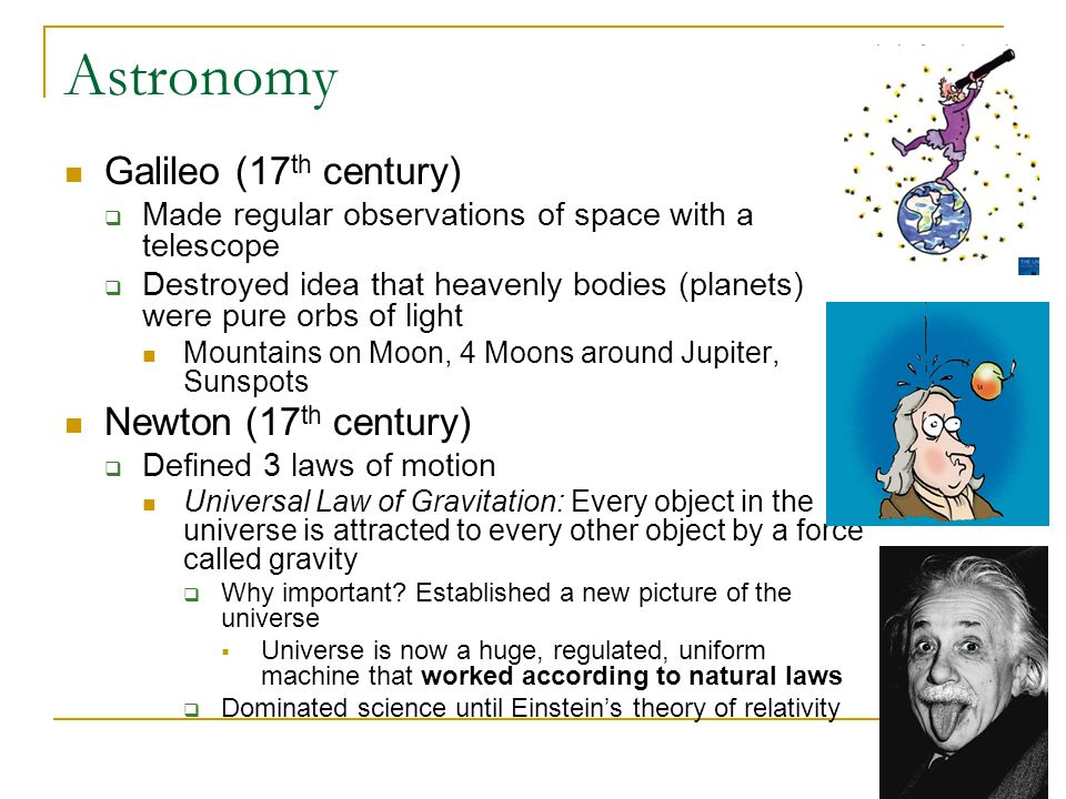 Astronomy Galileo (17 th century)  Made regular observations of space with a telescope  Destroyed idea that heavenly bodies (planets) were pure orbs of light Mountains on Moon, 4 Moons around Jupiter, Sunspots Newton (17 th century)  Defined 3 laws of motion Universal Law of Gravitation: Every object in the universe is attracted to every other object by a force called gravity  Why important.