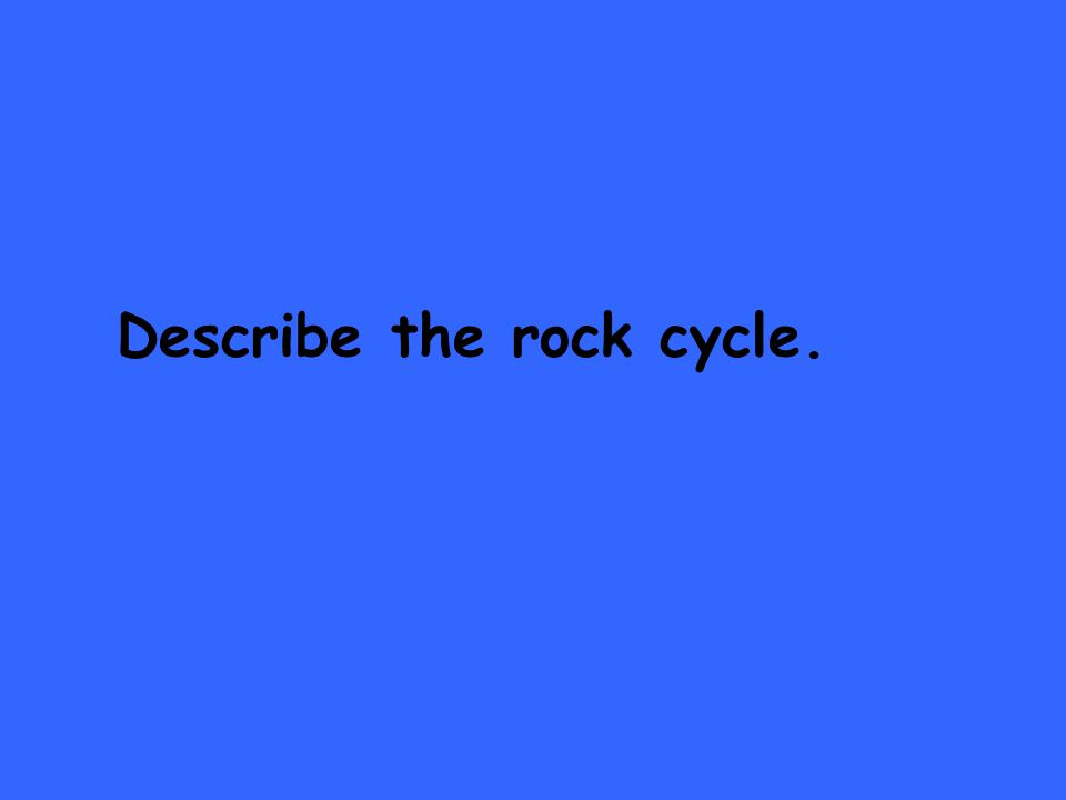 Describe the rock cycle.