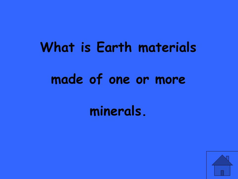 What is Earth materials made of one or more minerals.
