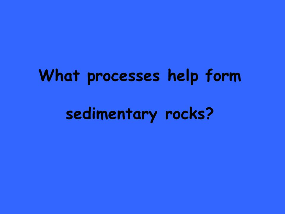 What processes help form sedimentary rocks