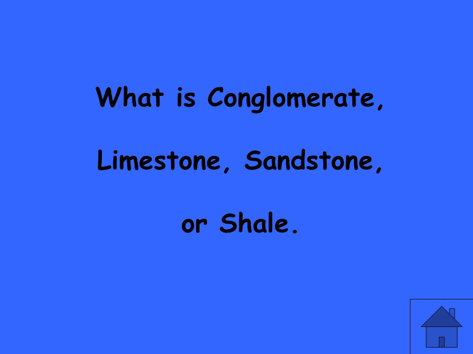 What is Conglomerate, Limestone, Sandstone, or Shale.