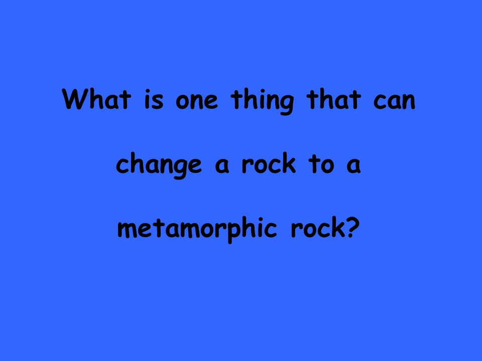 What is one thing that can change a rock to a metamorphic rock
