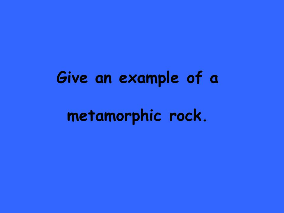 Give an example of a metamorphic rock.