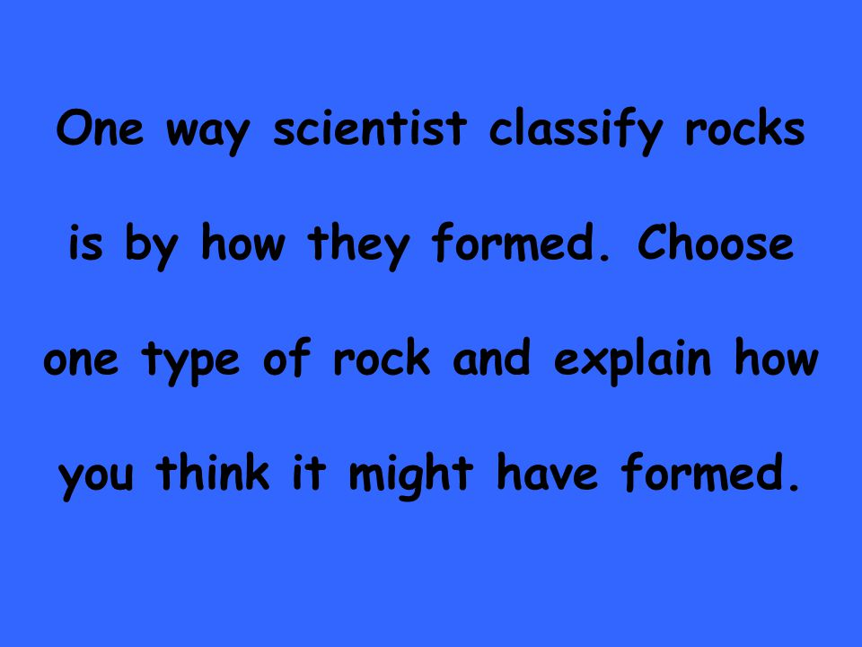 One way scientist classify rocks is by how they formed.