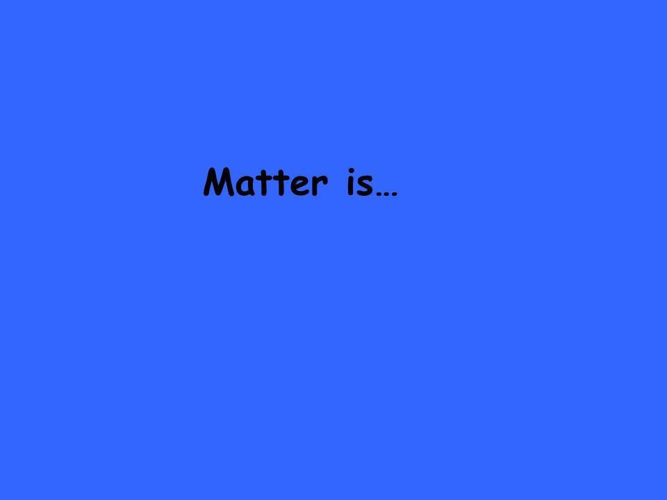 Matter is…
