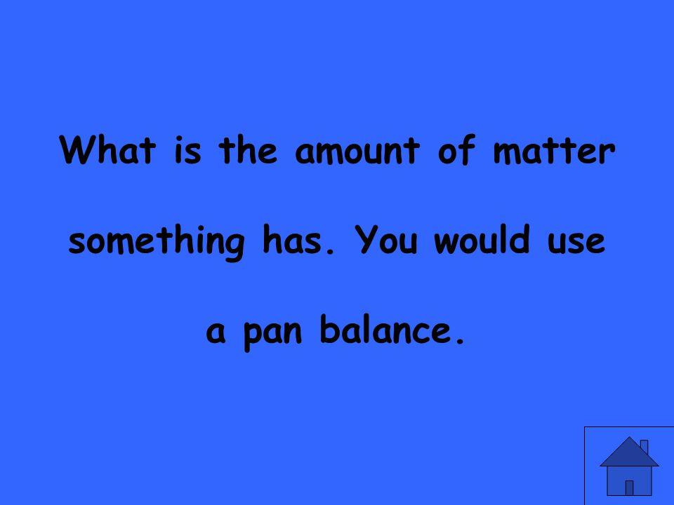 What is the amount of matter something has. You would use a pan balance.