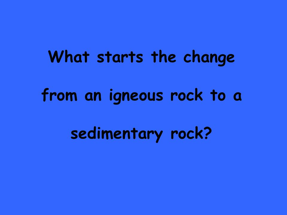 What starts the change from an igneous rock to a sedimentary rock
