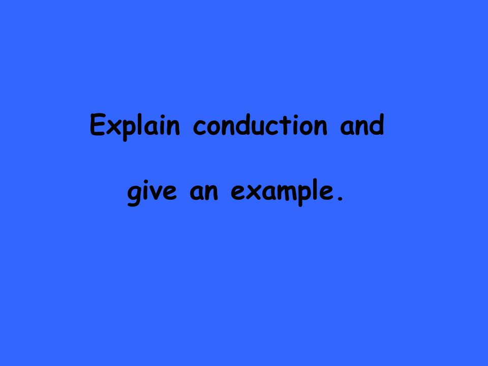 Explain conduction and give an example.