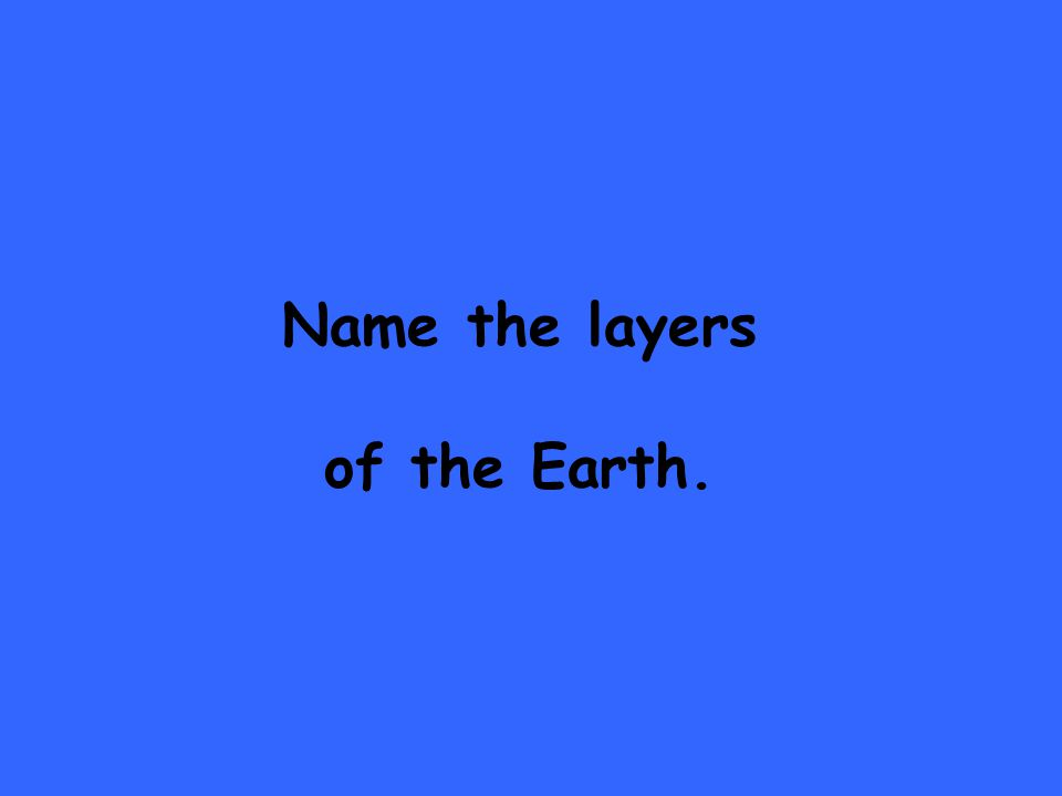 Name the layers of the Earth.