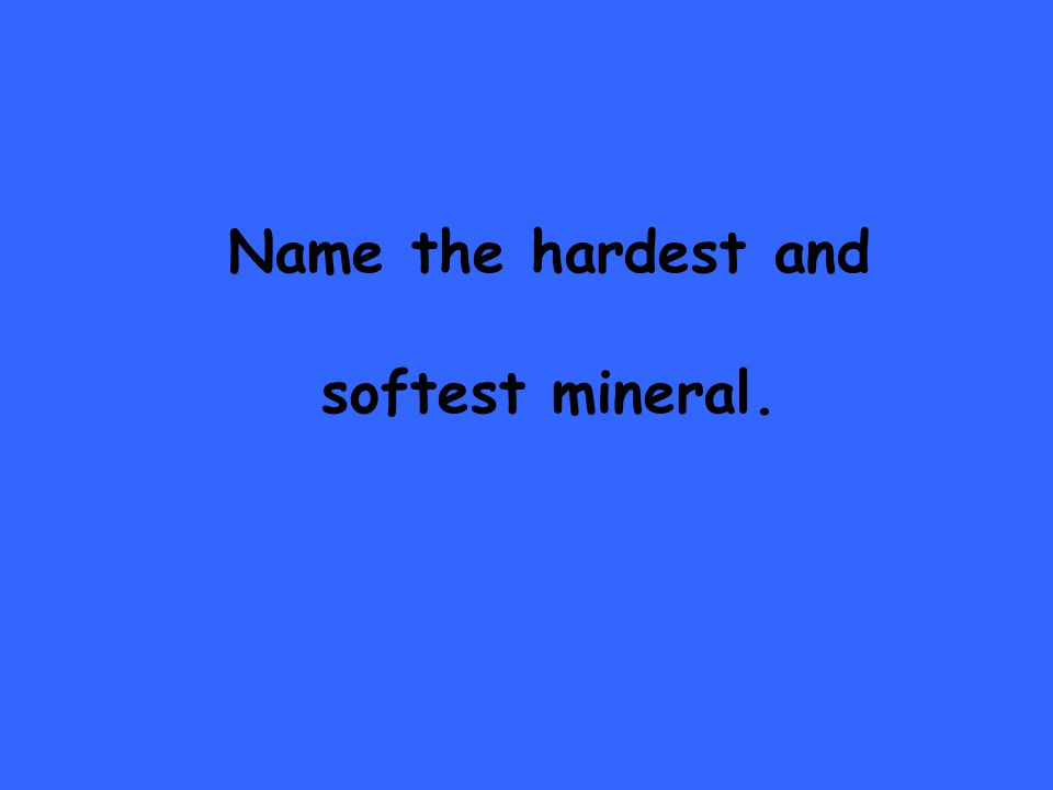 Name the hardest and softest mineral.