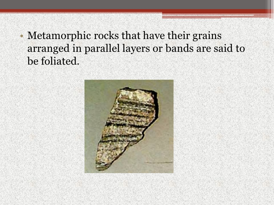 Metamorphic rocks that have their grains arranged in parallel layers or bands are said to be foliated.