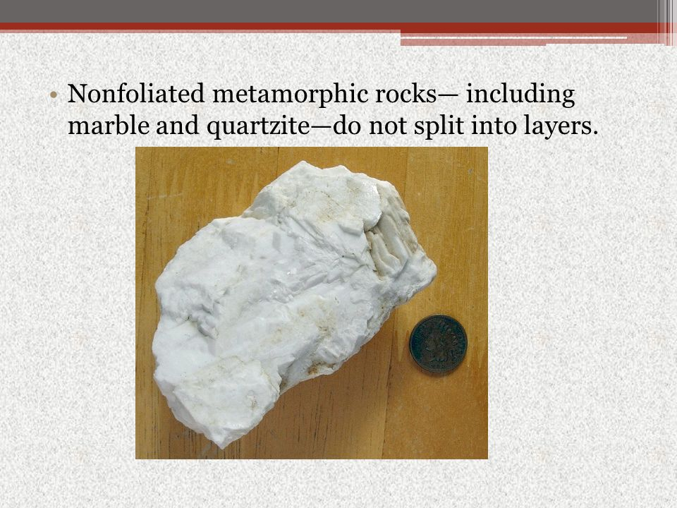 Nonfoliated metamorphic rocks— including marble and quartzite—do not split into layers.