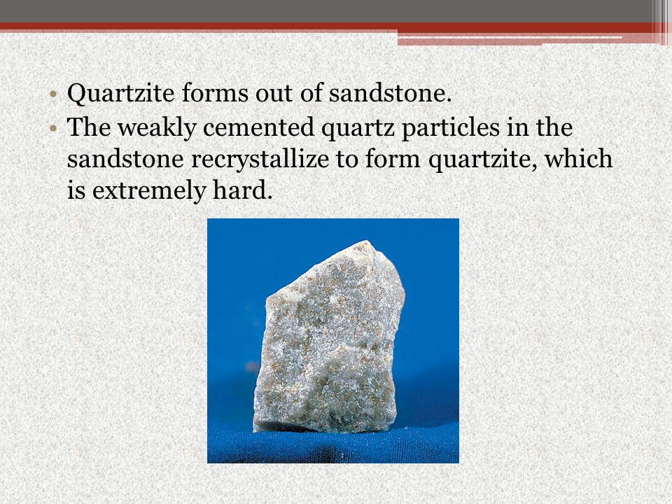 Quartzite forms out of sandstone. The weakly cemented quartz particles in the sandstone recrystallize to form quartzite, which is extremely hard.