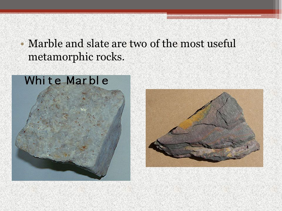 Marble and slate are two of the most useful metamorphic rocks.