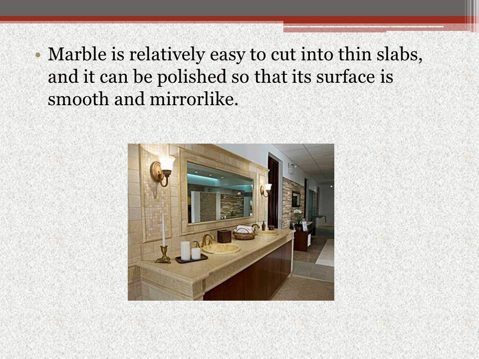 Marble is relatively easy to cut into thin slabs, and it can be polished so that its surface is smooth and mirrorlike.