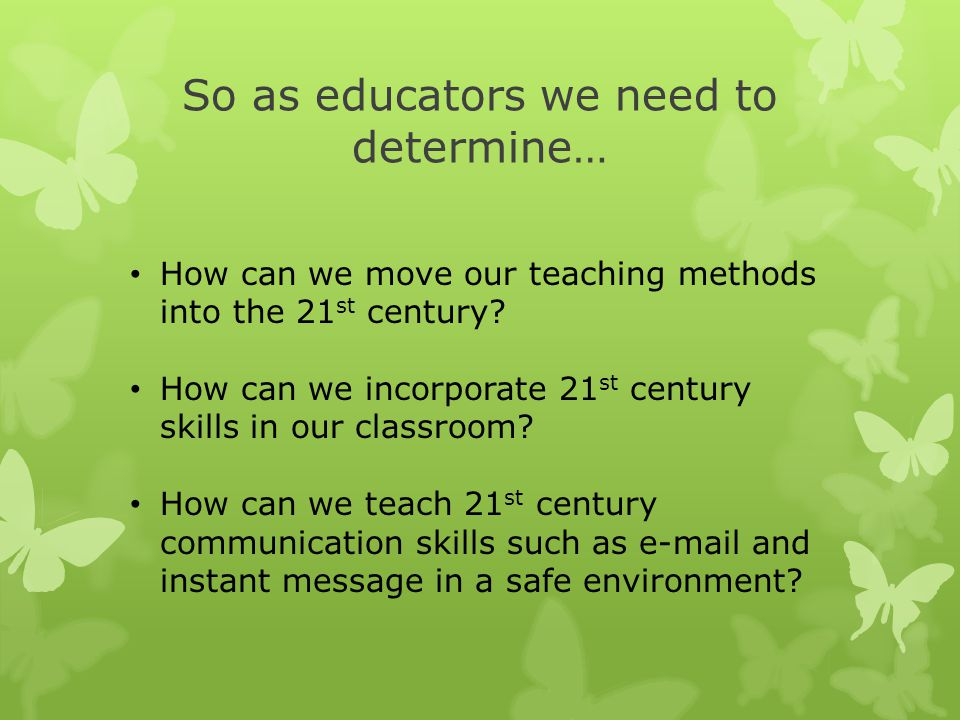 So as educators we need to determine… How can we move our teaching methods into the 21 st century.