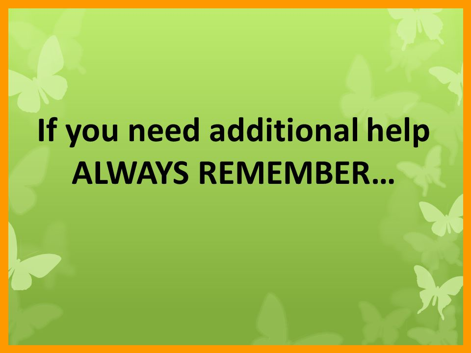 If you need additional help ALWAYS REMEMBER…