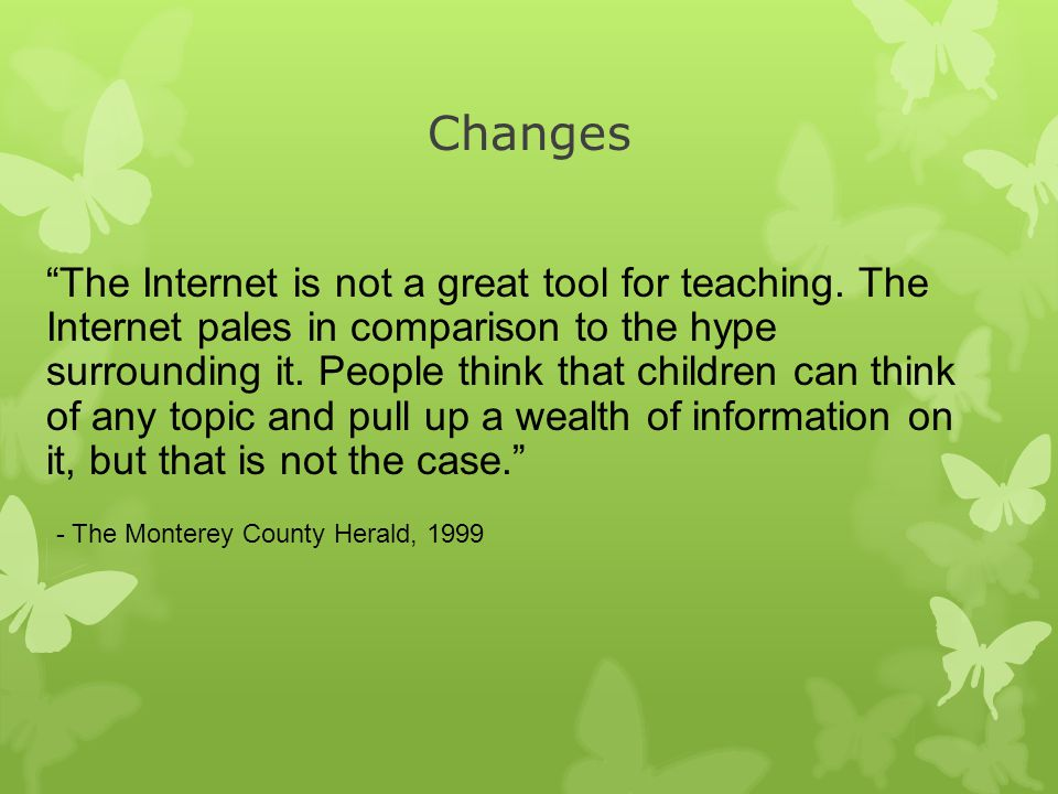 Changes The Internet is not a great tool for teaching.