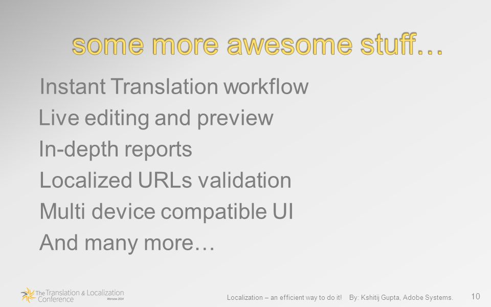 10 Instant Translation workflow Live editing and preview In-depth reports Localized URLs validation Multi device compatible UI And many more…