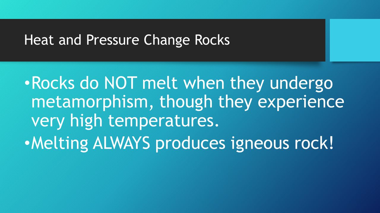 Heat and Pressure Change Rocks Rocks do NOT melt when they undergo metamorphism, though they experience very high temperatures. Melting ALWAYS produce